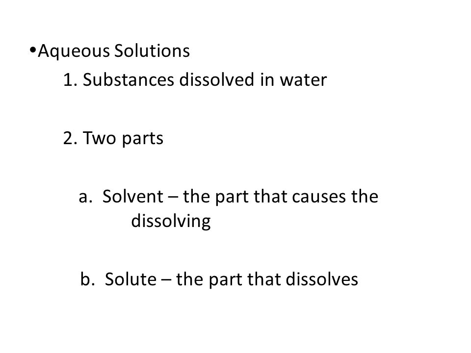 Aqueous Solutions 1. Substances dissolved in water. 2. Two parts. a. Solvent – the part that causes the dissolving.