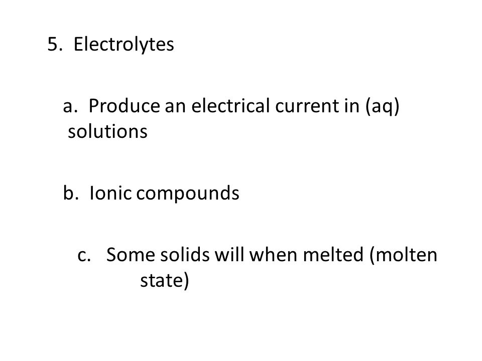 5. Electrolytes a. Produce an electrical current in (aq) solutions b