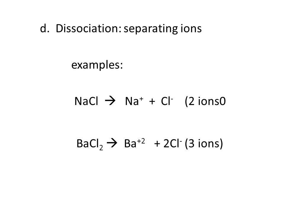 d. Dissociation: separating ions examples: NaCl  Na+ + Cl- (2 ions0 BaCl2  Ba+2 + 2Cl- (3 ions)