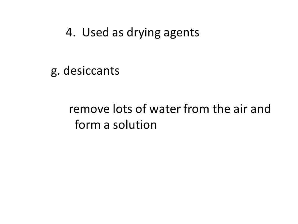 4. Used as drying agents g. desiccants remove lots of water from the air and form a solution