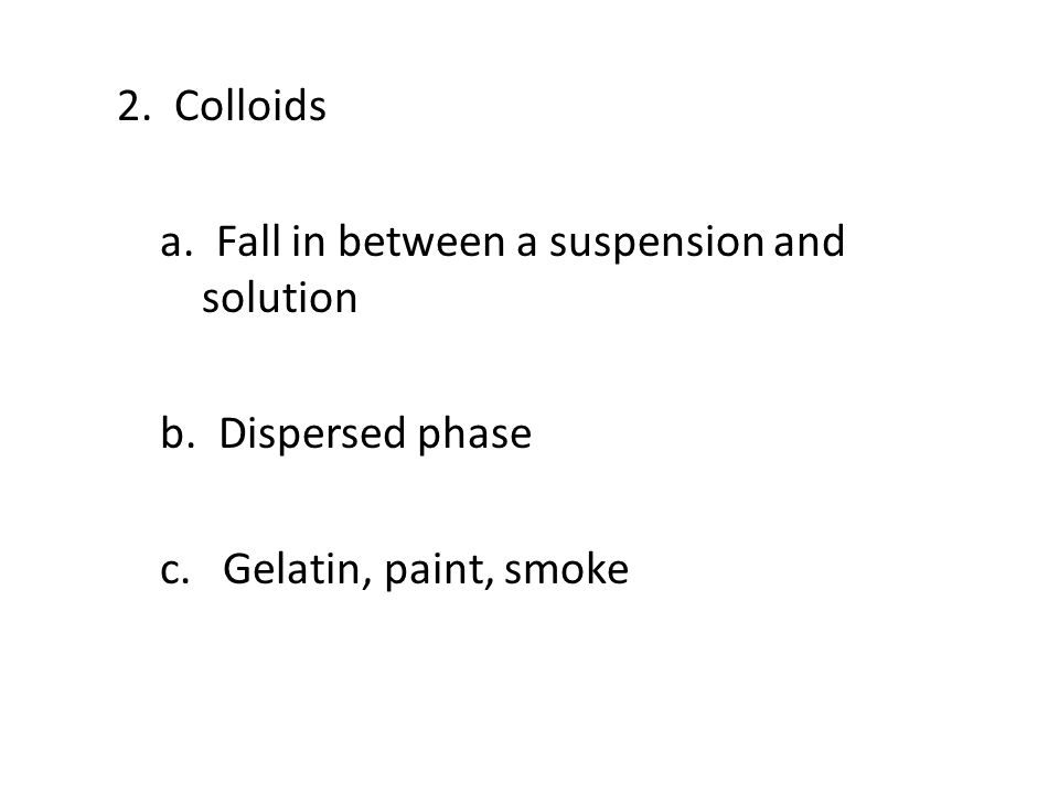 2. Colloids a. Fall in between a suspension and solution b