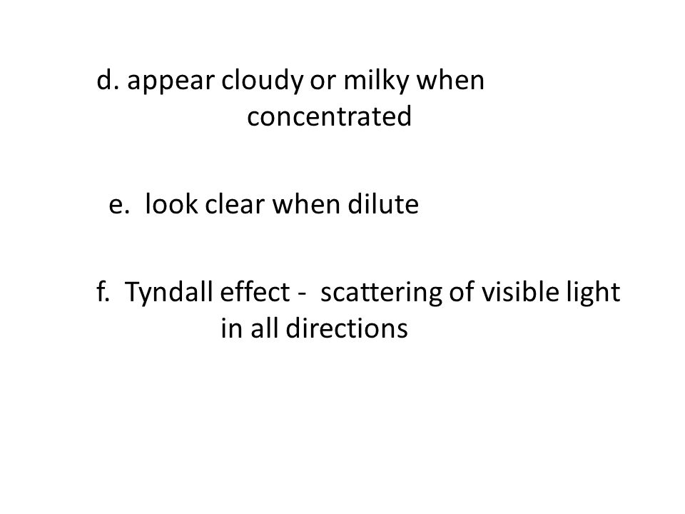 d. appear cloudy or milky when concentrated e. look clear when dilute f.