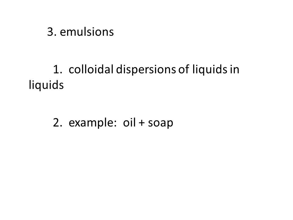 3. emulsions 1. colloidal dispersions of liquids in liquids 2