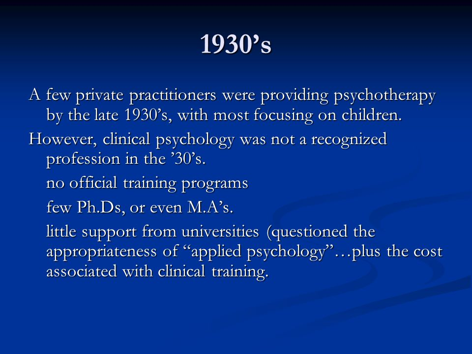 1930's A few private practitioners were providing psychotherapy by the late 1930's, with most focusing on children.