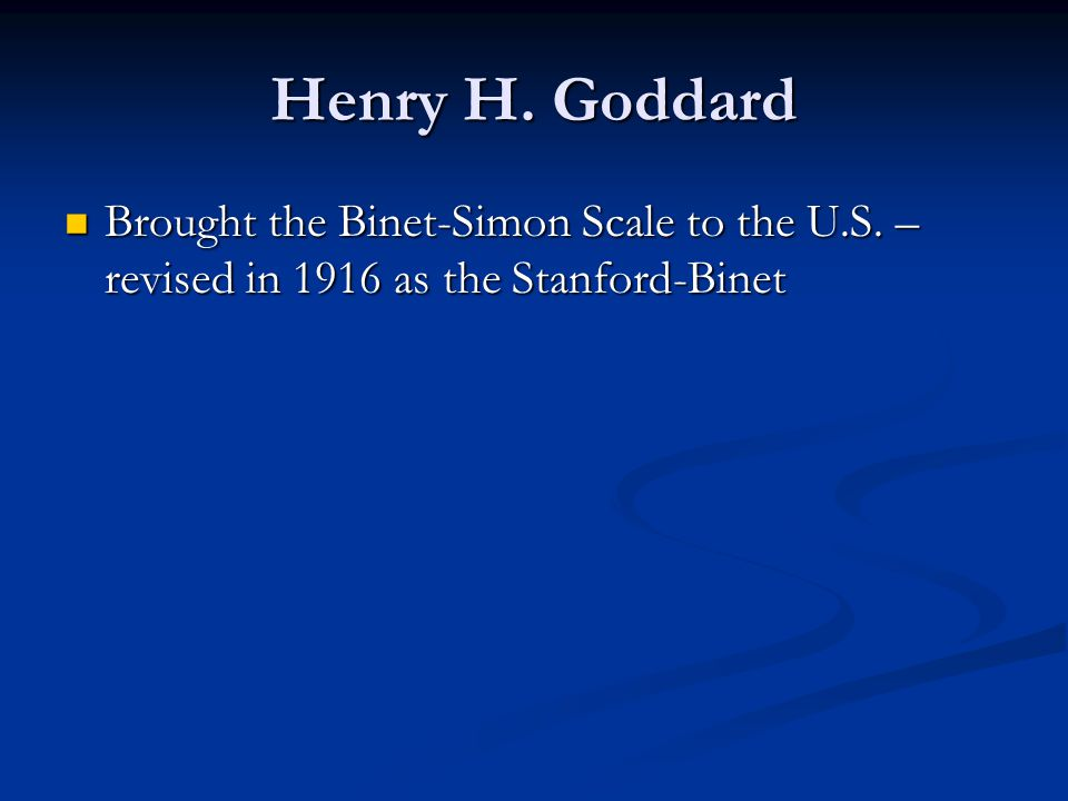 Henry H. Goddard Brought the Binet-Simon Scale to the U.S. – revised in 1916 as the Stanford-Binet