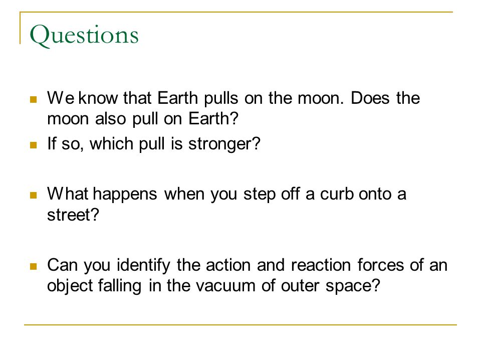 Questions We know that Earth pulls on the moon. Does the moon also pull on Earth If so, which pull is stronger