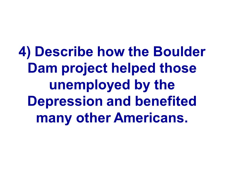 4) Describe how the Boulder Dam project helped those unemployed by the Depression and benefited many other Americans.