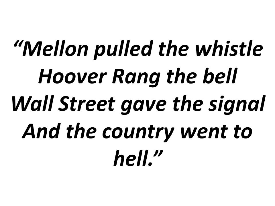 Mellon pulled the whistle Hoover Rang the bell Wall Street gave the signal And the country went to hell.