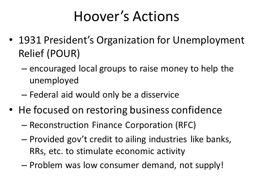 Hoover's Actions 1931 President's Organization for Unemployment Relief (POUR) encouraged local groups to raise money to help the unemployed.