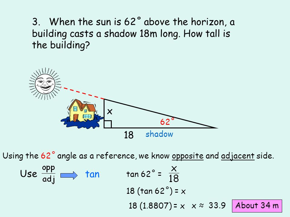 3. When the sun is 62˚ above the horizon, a building casts a shadow 18m long. How tall is the building