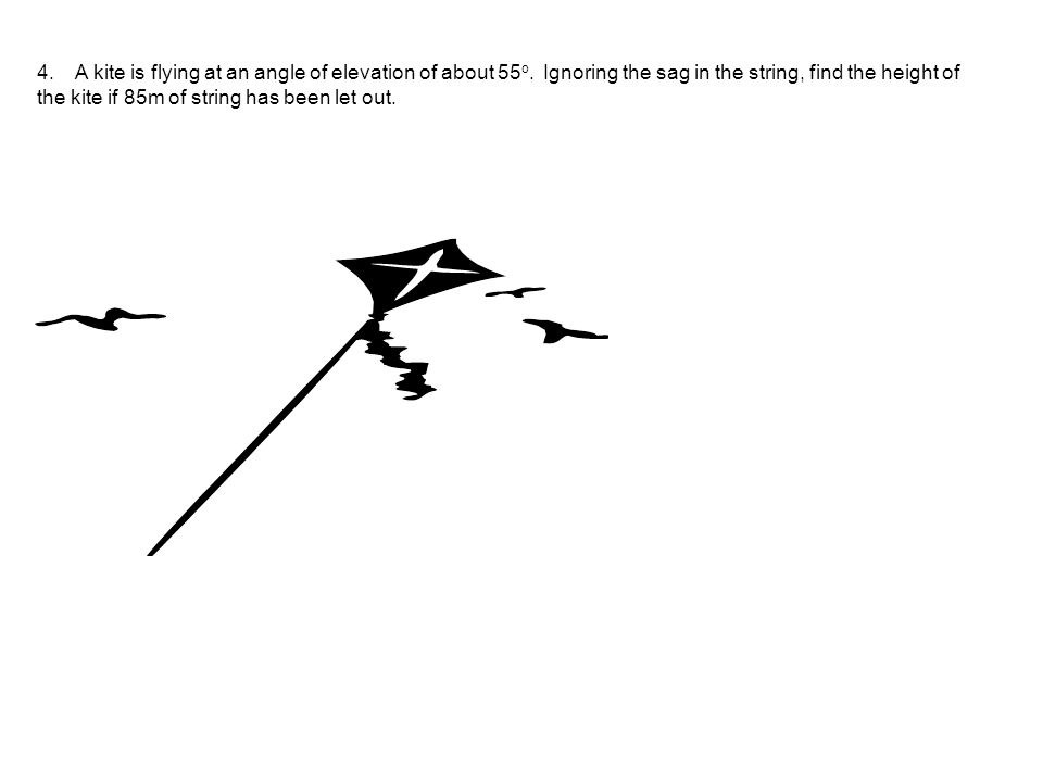 4. A kite is flying at an angle of elevation of about 55o