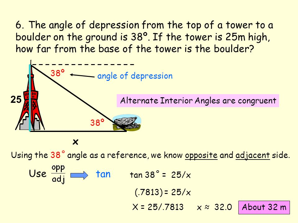 6. The angle of depression from the top of a tower to a boulder on the ground is 38º. If the tower is 25m high, how far from the base of the tower is the boulder