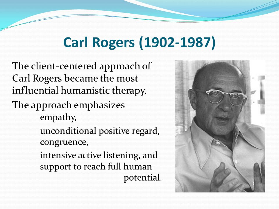 Carl Rogers (1902-1987) The client-centered approach of Carl Rogers became the most influential humanistic therapy.