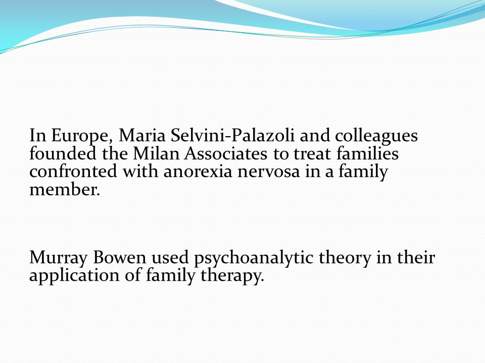 In Europe, Maria Selvini-Palazoli and colleagues founded the Milan Associates to treat families confronted with anorexia nervosa in a family member.