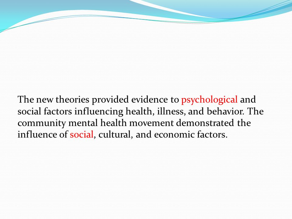 The new theories provided evidence to psychological and social factors influencing health, illness, and behavior.