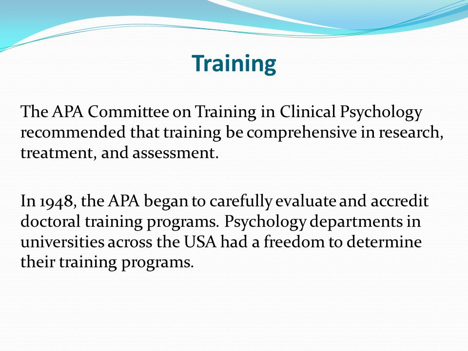 Training The APA Committee on Training in Clinical Psychology recommended that training be comprehensive in research, treatment, and assessment.