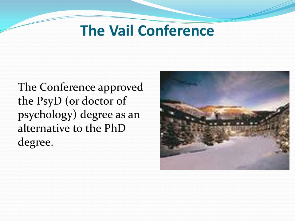 The Vail Conference The Conference approved the PsyD (or doctor of psychology) degree as an alternative to the PhD degree.
