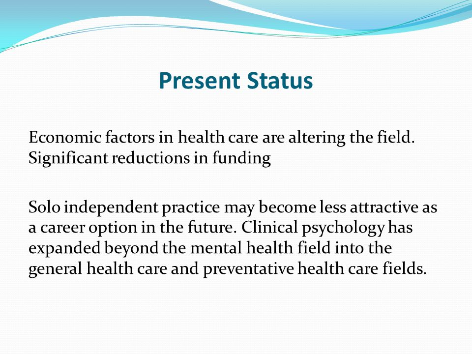 Present Status Economic factors in health care are altering the field. Significant reductions in funding.