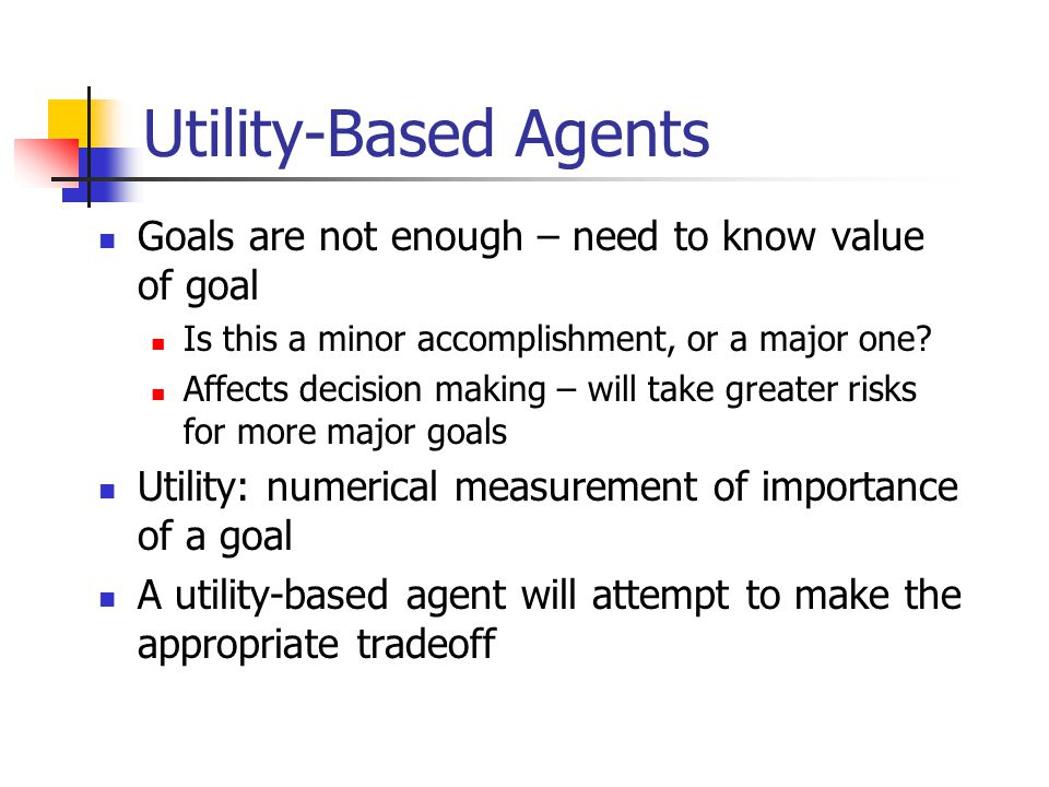 Utility-Based Agents Goals are not enough – need to know value of goal