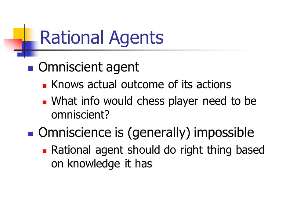 Rational Agents Omniscient agent Omniscience is (generally) impossible