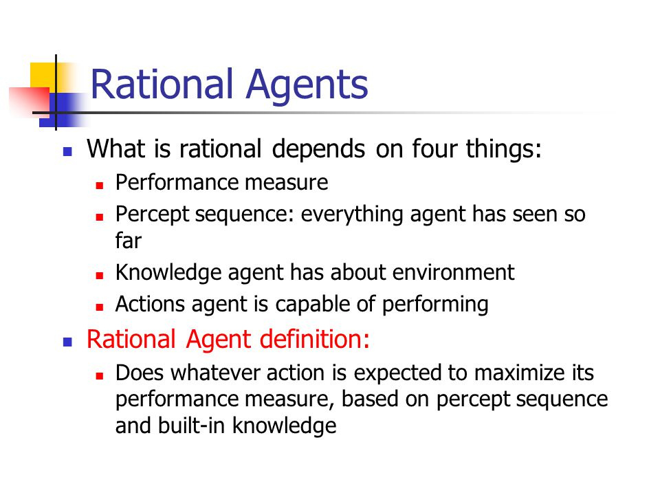 Rational Agents What is rational depends on four things:
