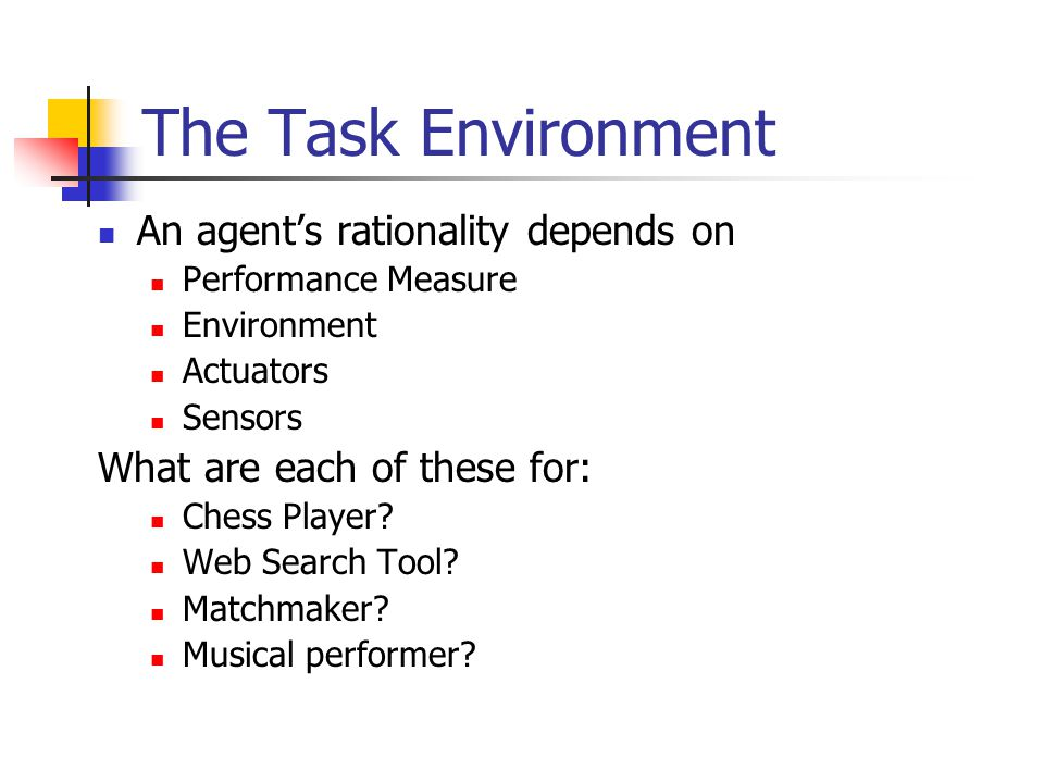 The Task Environment An agent's rationality depends on