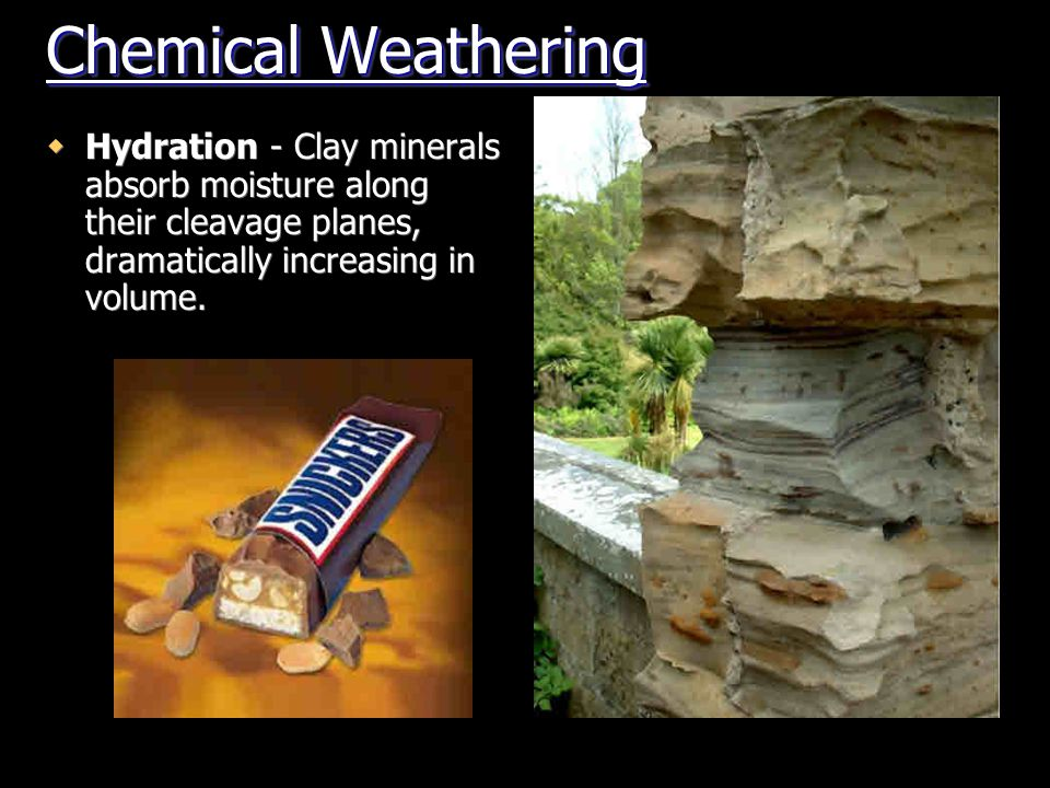 Chemical Weathering Hydration - Clay minerals absorb moisture along their cleavage planes, dramatically increasing in volume.