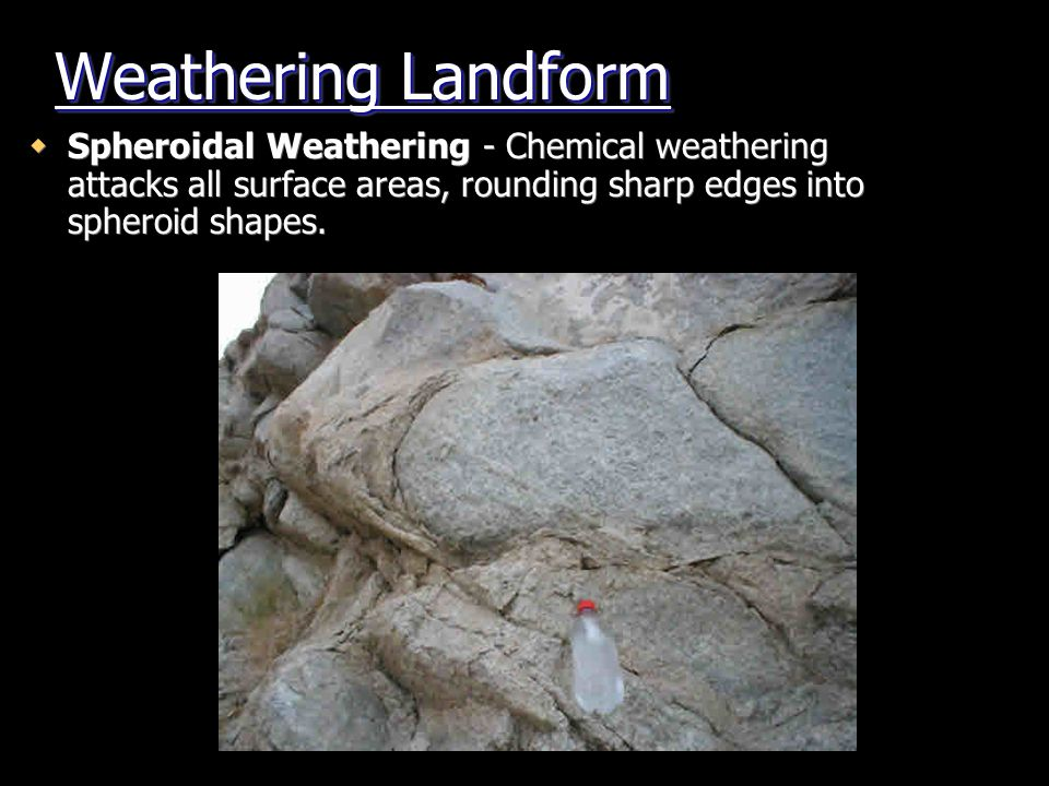 Weathering Landform Spheroidal Weathering - Chemical weathering attacks all surface areas, rounding sharp edges into spheroid shapes.