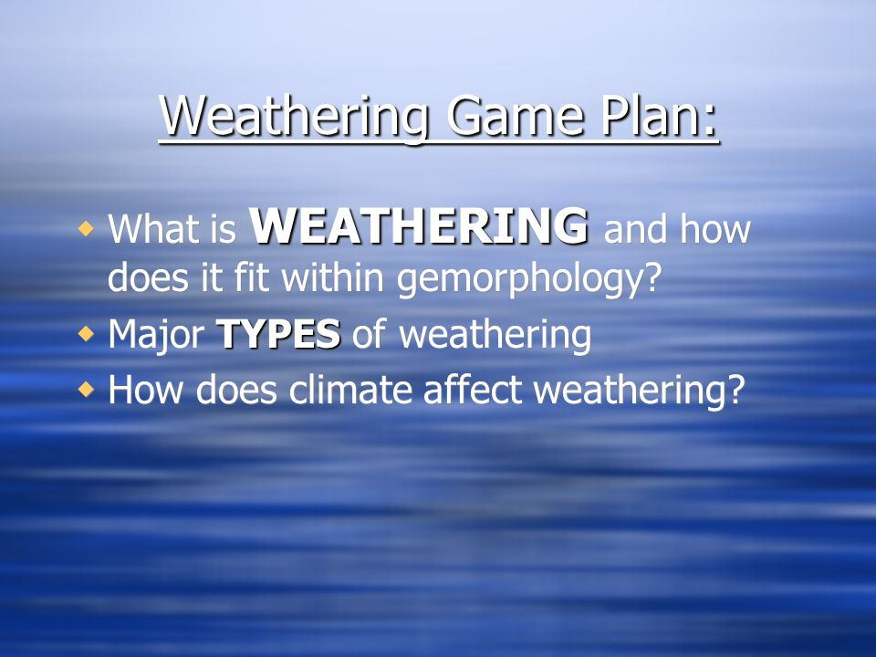 Weathering Game Plan: What is WEATHERING and how does it fit within gemorphology Major TYPES of weathering.
