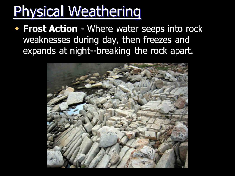 Physical Weathering Frost Action - Where water seeps into rock weaknesses during day, then freezes and expands at night--breaking the rock apart.