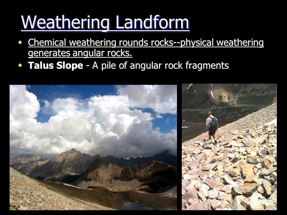 Weathering Landform Chemical weathering rounds rocks--physical weathering generates angular rocks.