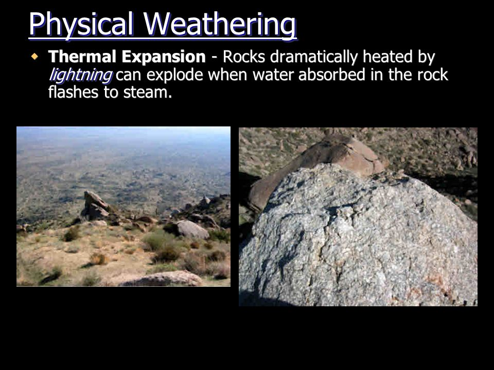 Physical Weathering Thermal Expansion - Rocks dramatically heated by lightning can explode when water absorbed in the rock flashes to steam.