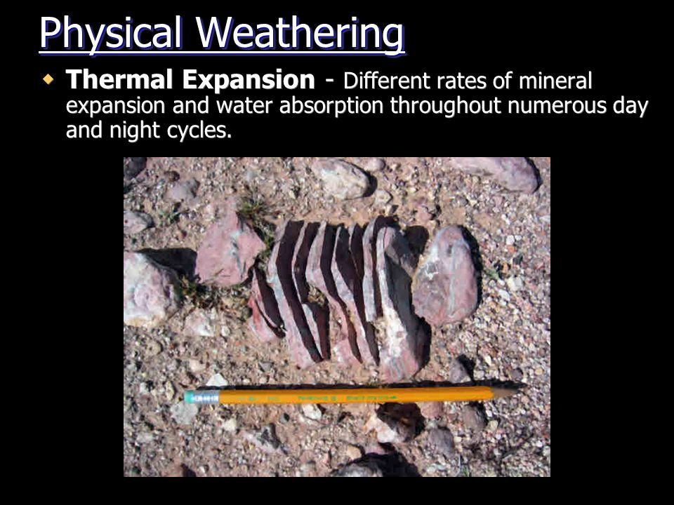 Physical Weathering Thermal Expansion - Different rates of mineral expansion and water absorption throughout numerous day and night cycles.