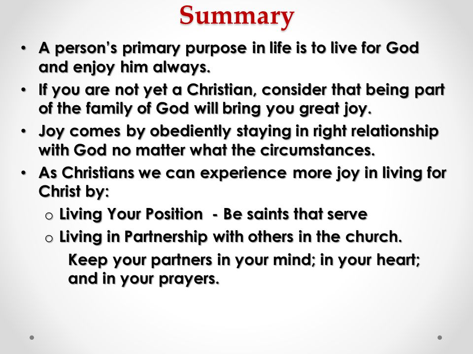Summary A person's primary purpose in life is to live for God and enjoy him always.