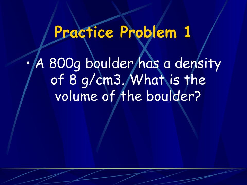 Practice Problem 1 A 800g boulder has a density of 8 g/cm3. What is the volume of the boulder