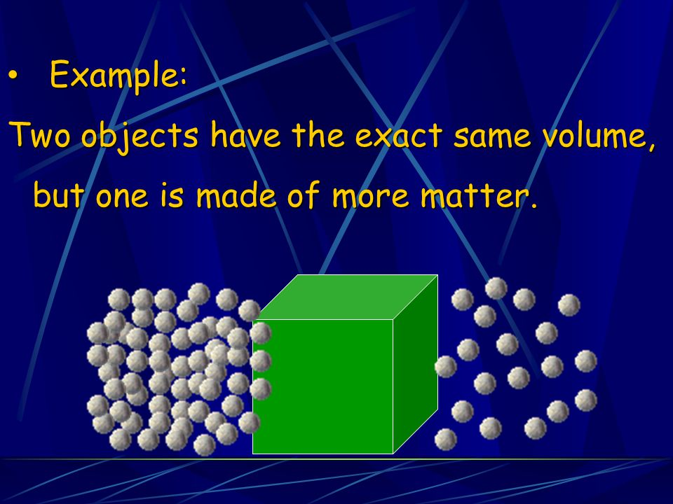 Example: Two objects have the exact same volume, but one is made of more matter.