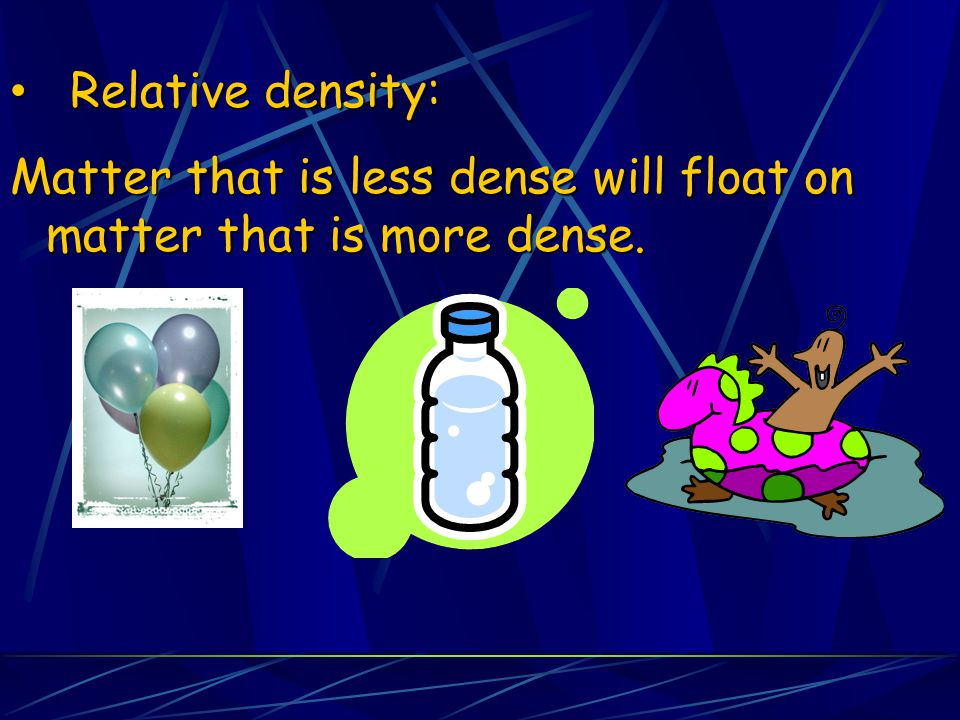 Relative density: Matter that is less dense will float on matter that is more dense.