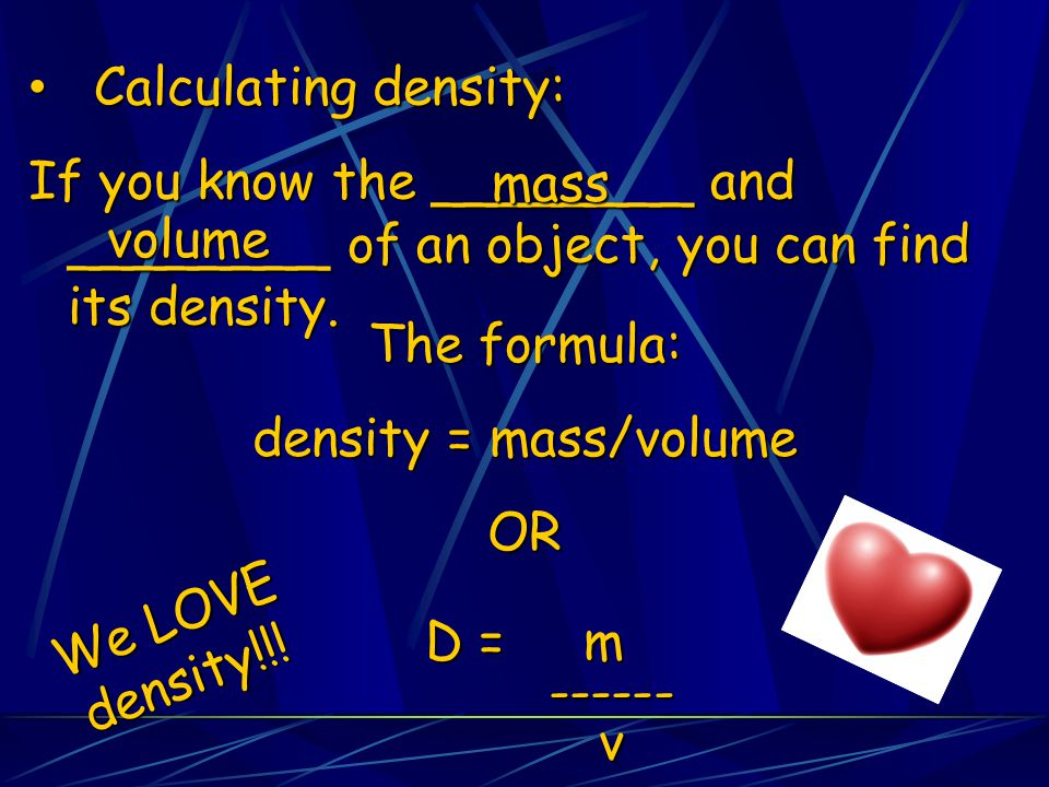Calculating density: If you know the ________ and ________ of an object, you can find its density. mass.