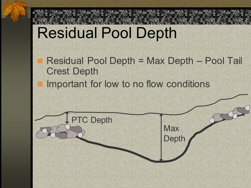 Residual Pool Depth Residual Pool Depth = Max Depth – Pool Tail Crest Depth. Important for low to no flow conditions.