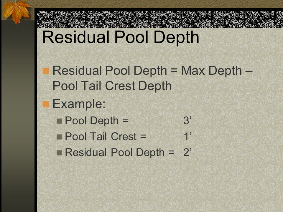 Residual Pool Depth Residual Pool Depth = Max Depth – Pool Tail Crest Depth. Example: Pool Depth = 3'