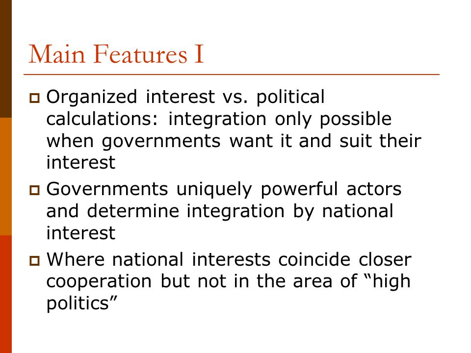 Main Features I Organized interest vs. political calculations: integration only possible when governments want it and suit their interest.
