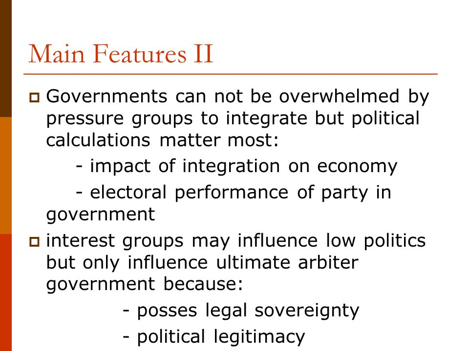 Main Features II Governments can not be overwhelmed by pressure groups to integrate but political calculations matter most: