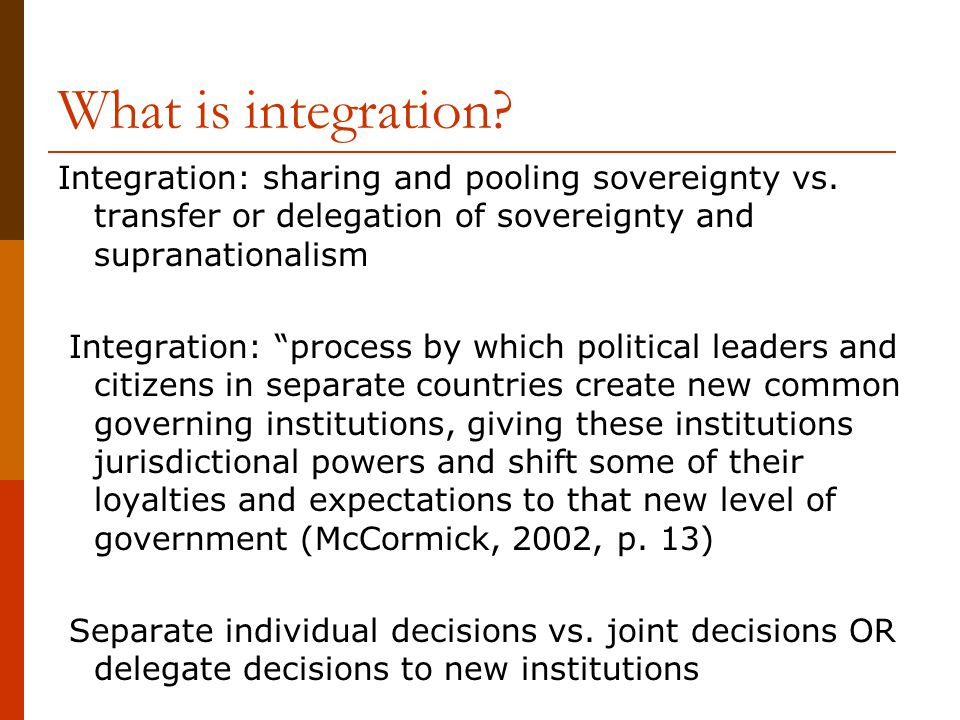 What is integration Integration: sharing and pooling sovereignty vs. transfer or delegation of sovereignty and supranationalism.