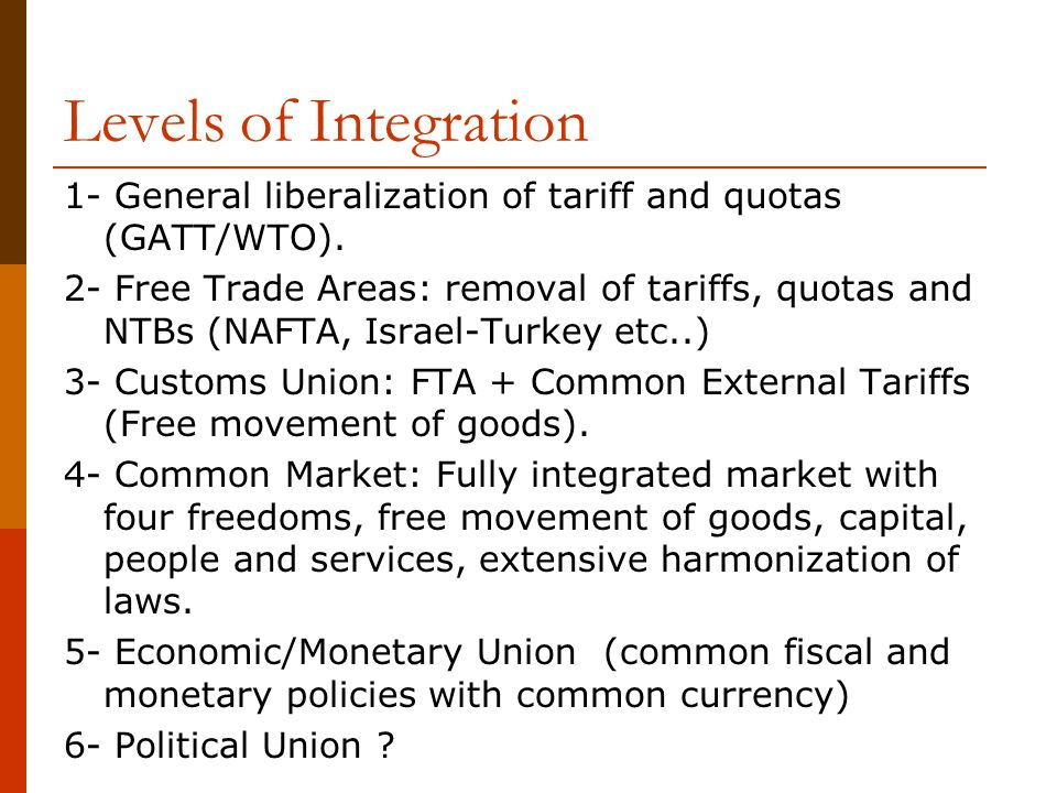Levels of Integration 1- General liberalization of tariff and quotas (GATT/WTO).