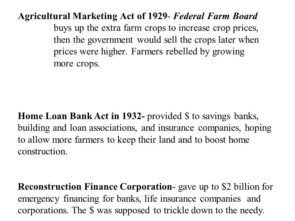 Agricultural Marketing Act of 1929- Federal Farm Board buys up the extra farm crops to increase crop prices, then the government would sell the crops later when prices were higher. Farmers rebelled by growing more crops.