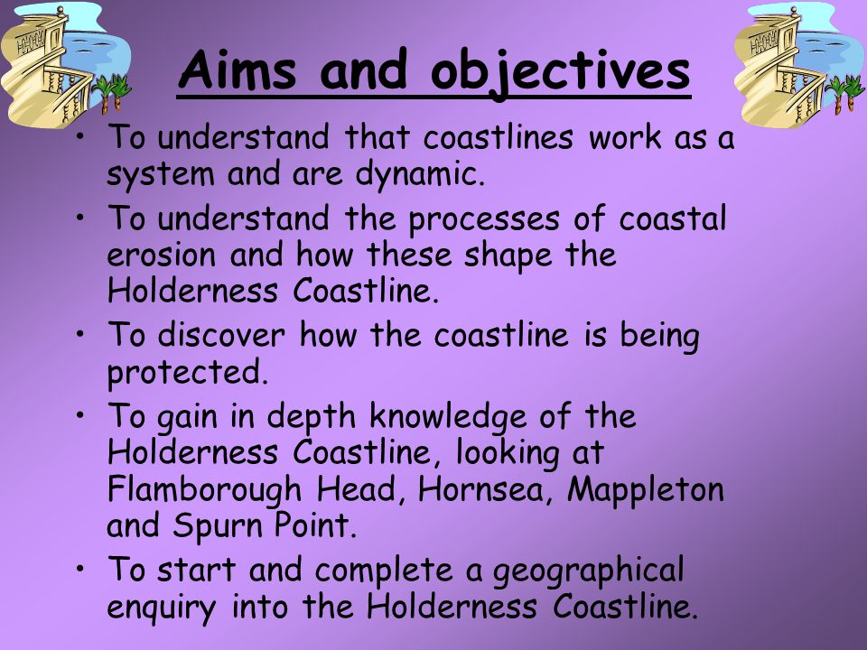 Aims and objectives To understand that coastlines work as a system and are dynamic.