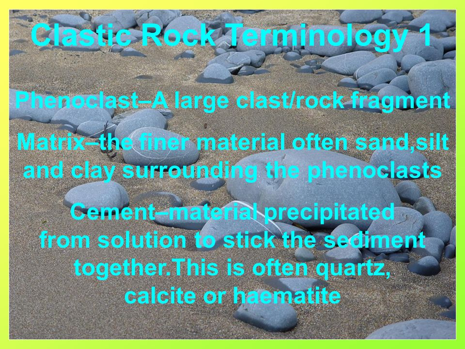 Clastic Rock Terminology 1 Phenoclast–A large clast/rock fragment