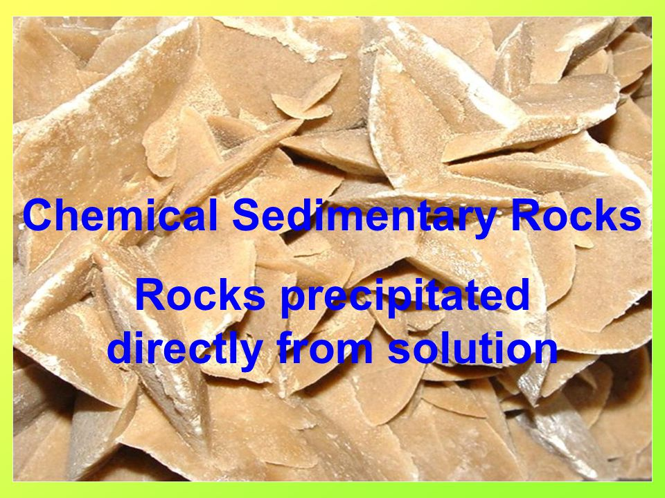 Chemical Sedimentary Rocks Rocks precipitated directly from solution