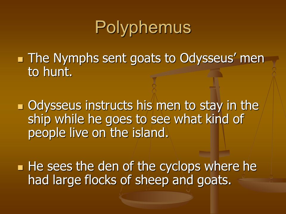 Polyphemus The Nymphs sent goats to Odysseus' men to hunt.