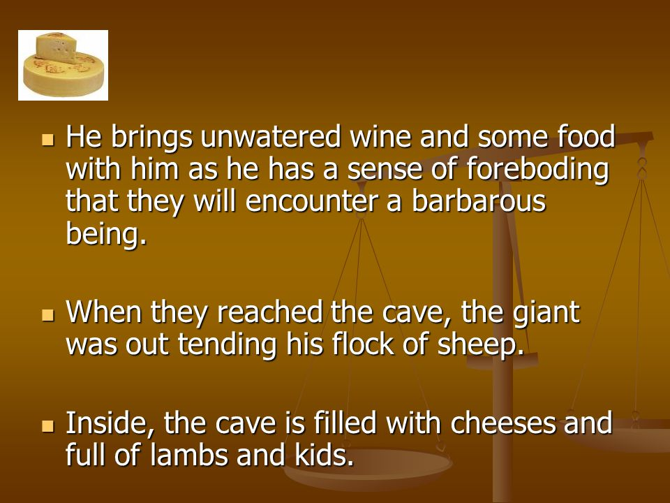 He brings unwatered wine and some food with him as he has a sense of foreboding that they will encounter a barbarous being.
